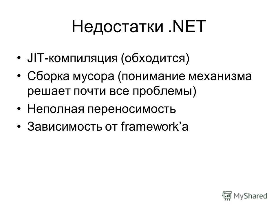 Недостатки.NET JIT-компиляция (обходится) Сборка мусора (понимание механизма решает почти все проблемы) Неполная переносимость Зависимость от frameworkа