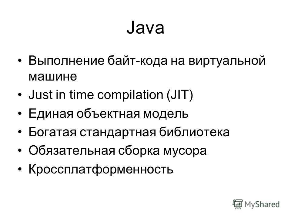 Java Выполнение байт-кода на виртуальной машине Just in time compilation (JIT) Единая объектная модель Богатая стандартная библиотека Обязательная сборка мусора Кроссплатформенность