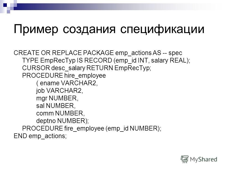 Пример создания спецификации CREATE OR REPLACE PACKAGE emp_actions AS -- spec TYPE EmpRecTyp IS RECORD (emp_id INT, salary REAL); CURSOR desc_salary RETURN EmpRecTyp; PROCEDURE hire_employee ( ename VARCHAR2, job VARCHAR2, mgr NUMBER, sal NUMBER, com