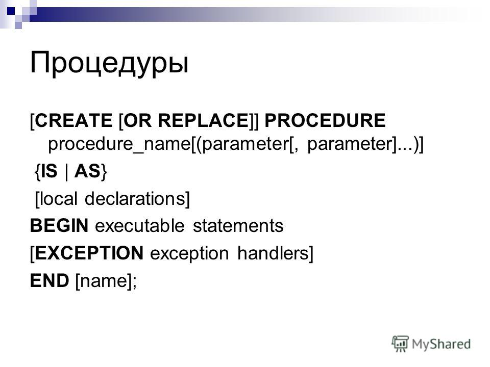 Процедуры [CREATE [OR REPLACE]] PROCEDURE procedure_name[(parameter[, parameter]...)] {IS | AS} [local declarations] BEGIN executable statements [EXCEPTION exception handlers] END [name];
