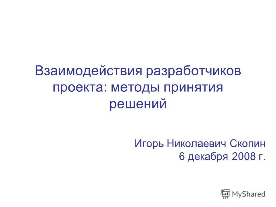 Взаимодействия разработчиков проекта: методы принятия решений Игорь Николаевич Скопин 6 декабря 2008 г.