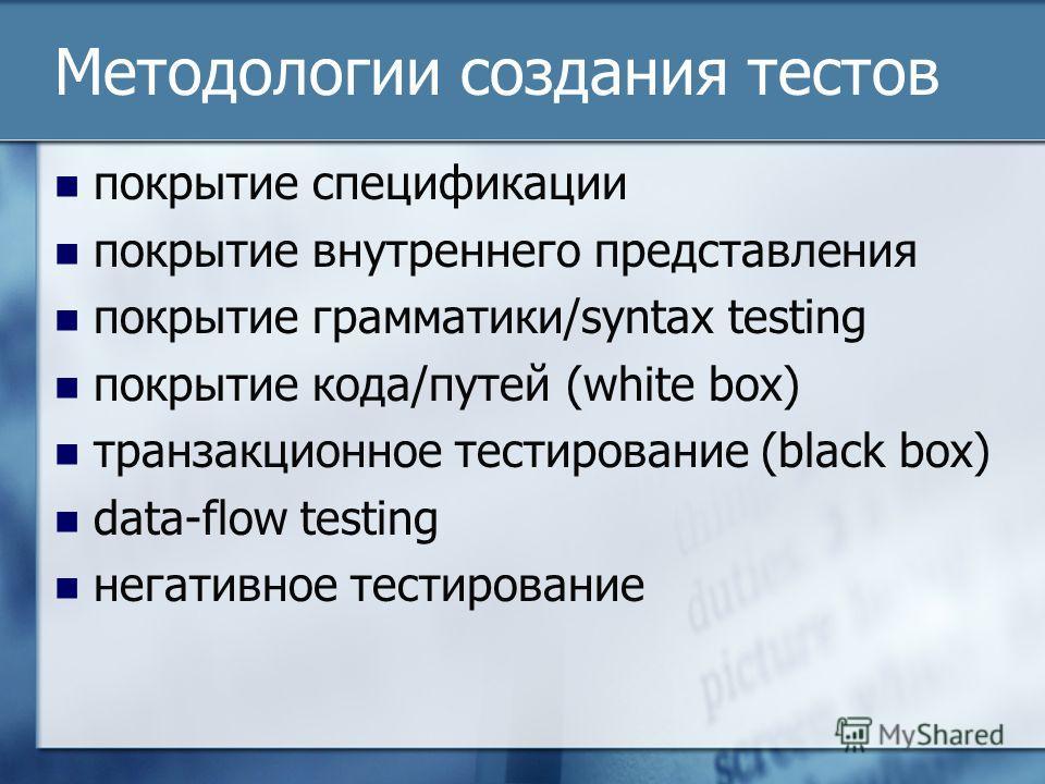 Методологии создания тестов покрытие спецификации покрытие внутреннего представления покрытие грамматики/syntax testing покрытие кода/путей (white box) транзакционное тестирование (black box) data-flow testing негативное тестирование