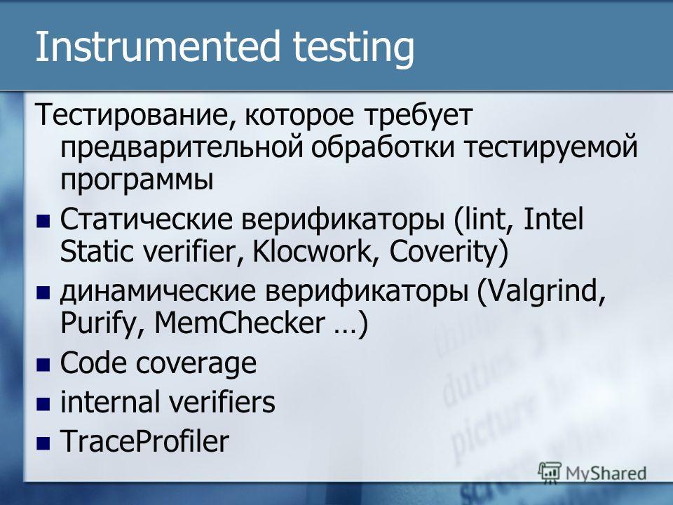 Instrumented testing Тестирование, которое требует предварительной обработки тестируемой программы Статические верификаторы (lint, Intel Static verifier, Klocwork, Coverity) динамические верификаторы (Valgrind, Purify, MemChecker …) Code coverage int