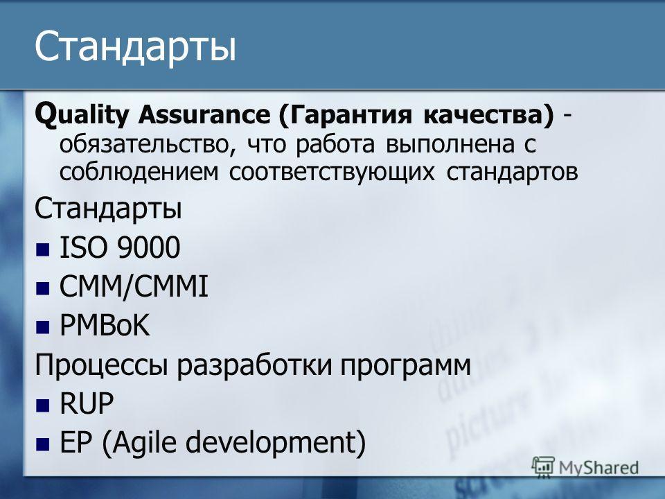 Стандарты Q uality Assurance (Гарантия качества) - обязательство, что работа выполнена с соблюдением соответствующих стандартов Стандарты ISO 9000 CMM/CMMI PMBoK Процессы разработки программ RUP EP (Agile development)
