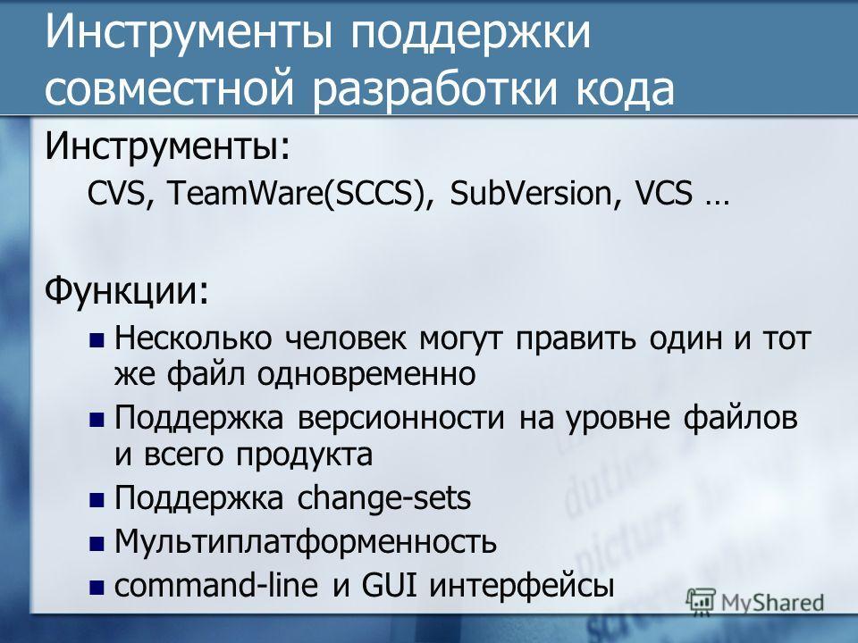 Инструменты поддержки совместной разработки кода Инструменты: CVS, TeamWare(SCCS), SubVersion, VCS … Функции: Несколько человек могут править один и тот же файл одновременно Поддержка версионности на уровне файлов и всего продукта Поддержка change-se