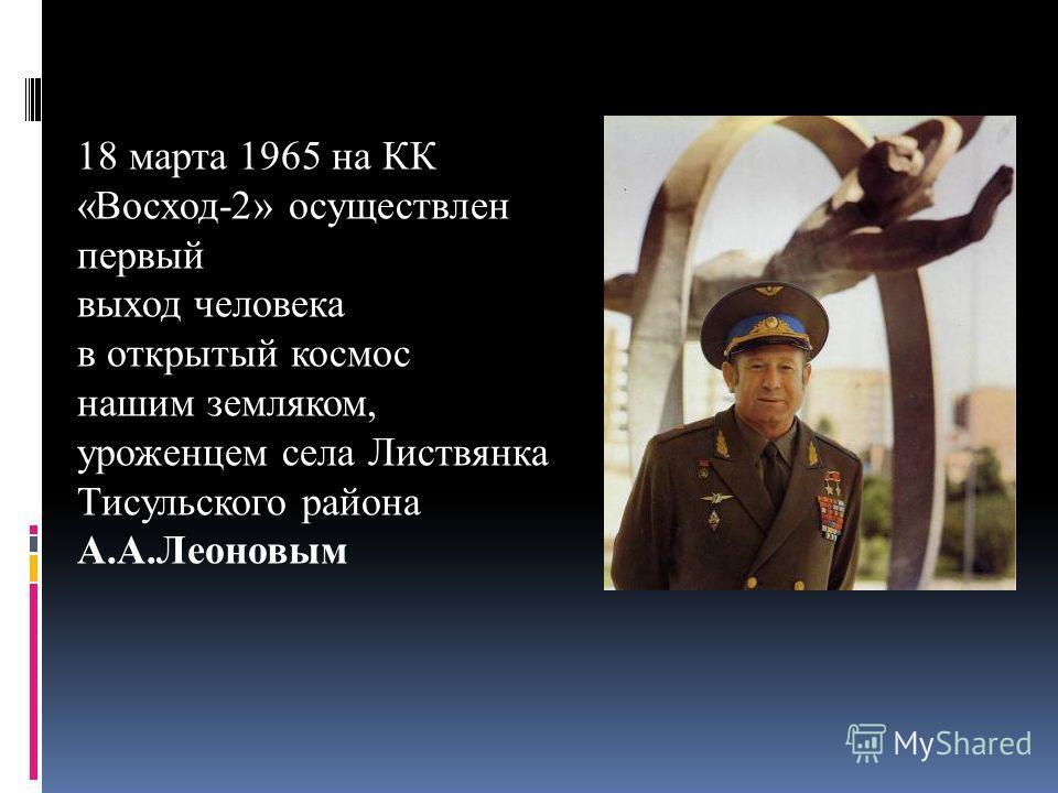 18 марта 1965 на КК «Восход-2» осуществлен первый выход человека в открытый космос нашим земляком, уроженцем села Листвянка Тисульского района А.А.Леоновым