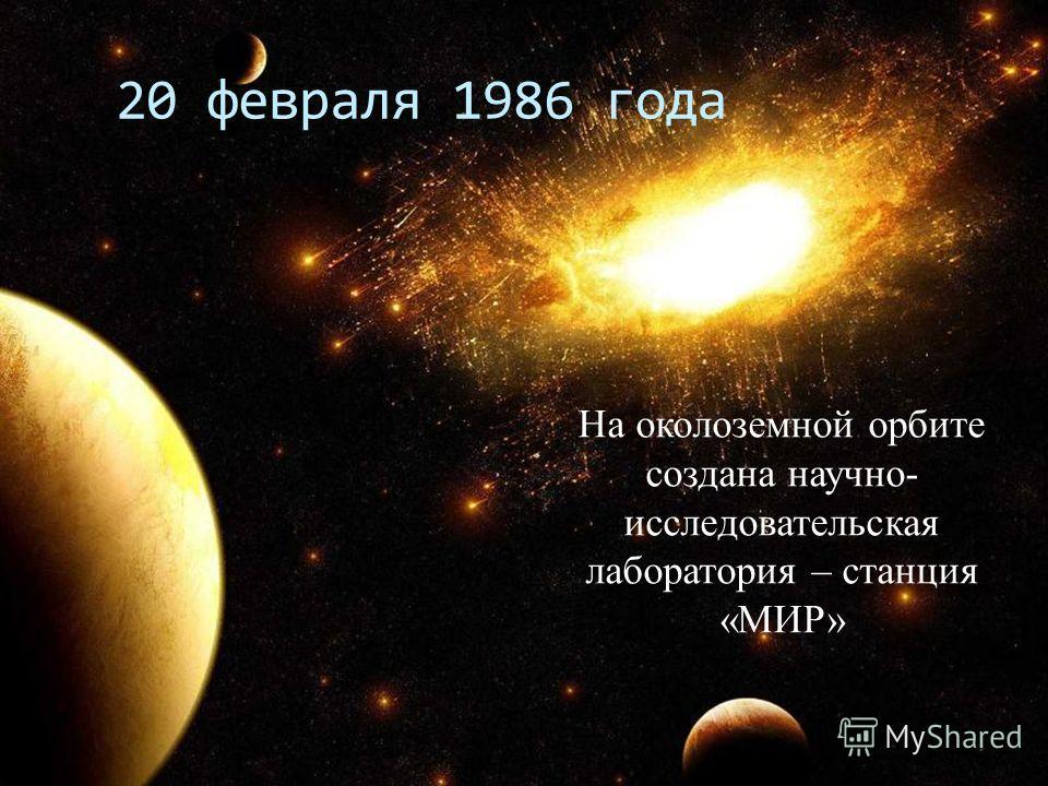 20 февраля 1986 года На околоземной орбите создана научно- исследовательская лаборатория – станция «МИР»
