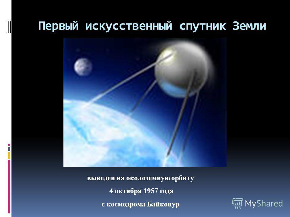 Первый искусственный спутник Земли выведен на околоземную орбиту 4 октября 1957 года с космодрома Байконур