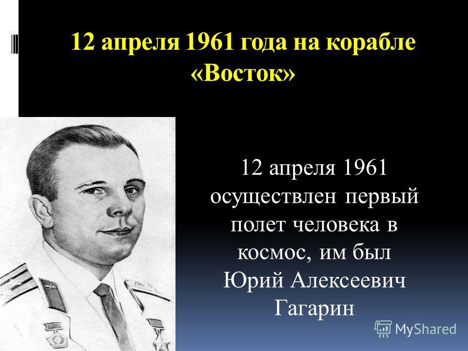 12 апреля 1961 года на корабле «Восток» 12 апреля 1961 осуществлен первый полет человека в космос, им был Юрий Алексеевич Гагарин