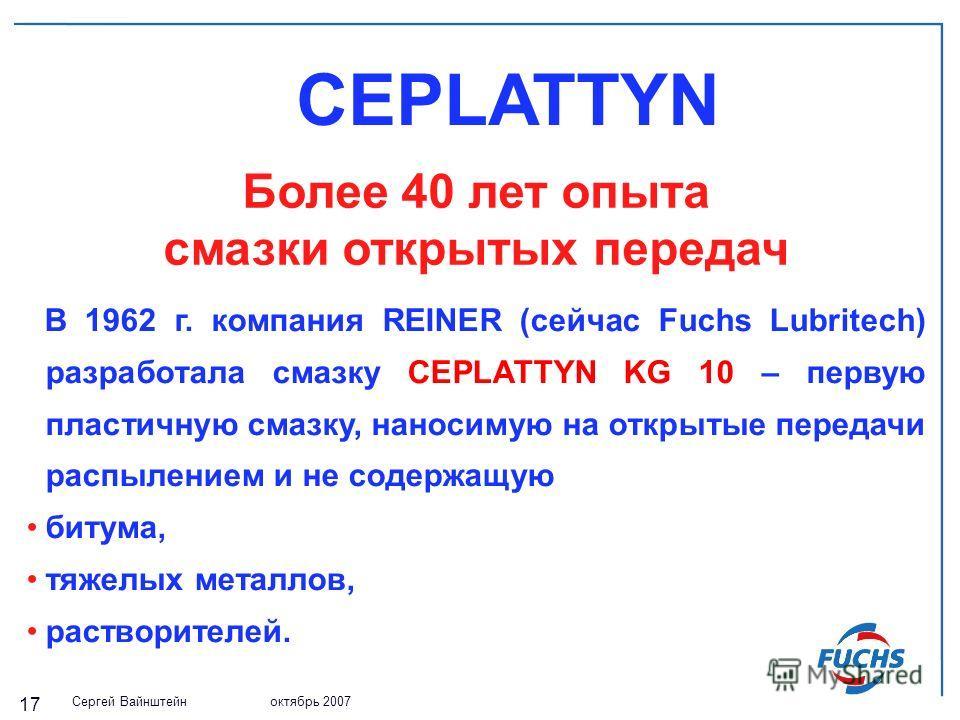 Сергей Вайнштейн октябрь 2007 17 CEPLATTYN Более 40 лет опыта смазки открытых передач В 1962 г. компания REINER (сейчас Fuchs Lubritech) разработала смазку CEPLATTYN KG 10 – первую пластичную смазку, наносимую на открытые передачи распылением и не со