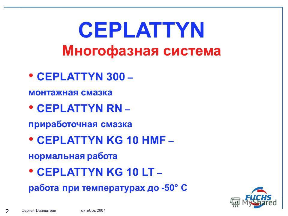 Сергей Вайнштейн октябрь 2007 2 CEPLATTYN Многофазная система CEPLATTYN 300 – монтажная смазка CEPLATTYN RN – приработочная смазка CEPLATTYN KG 10 HMF – нормальная работа CEPLATTYN KG 10 LT – работа при температурах до -50° С