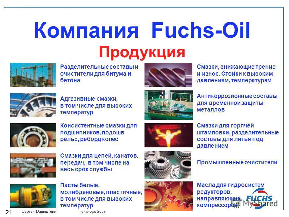 Сергей Вайнштейн октябрь 2007 21 Компания Fuchs-Oil Продукция Разделительные составы и очистители для битума и бетона Адгезивные смазки, в том числе для высоких температур Консистентные смазки для подшипников, подошв рельс, реборд колес Cмазки для це