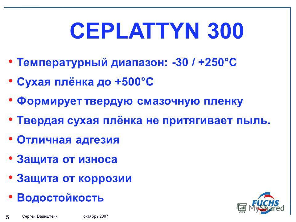 Сергей Вайнштейн октябрь 2007 5 CEPLATTYN 300 Температурный диапазон: -30 / +250°С Cухая плёнка до +500°С Формирует твердую смазочную пленку Твердая сухая плёнка не притягивает пыль. Отличная адгезия Защита от износа Защита от коррозии Водостойкость