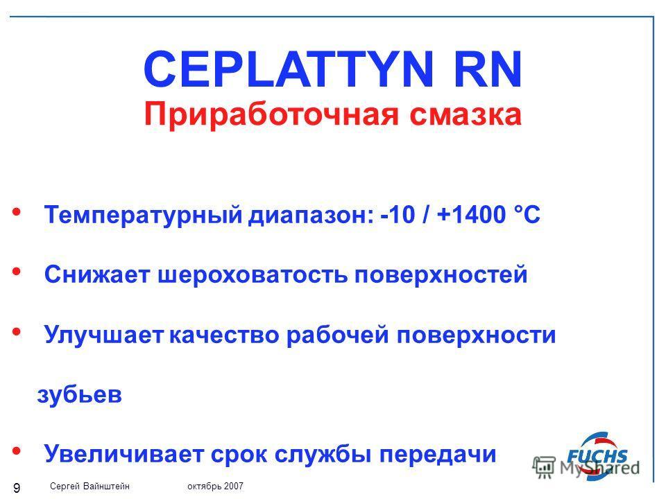 Сергей Вайнштейн октябрь 2007 9 CEPLATTYN RN Температурный диапазон: -10 / +1400 °С Снижает шероховатость поверхностей Улучшает качество рабочей поверхности зубьев Увеличивает срок службы передачи Приработочная смазка