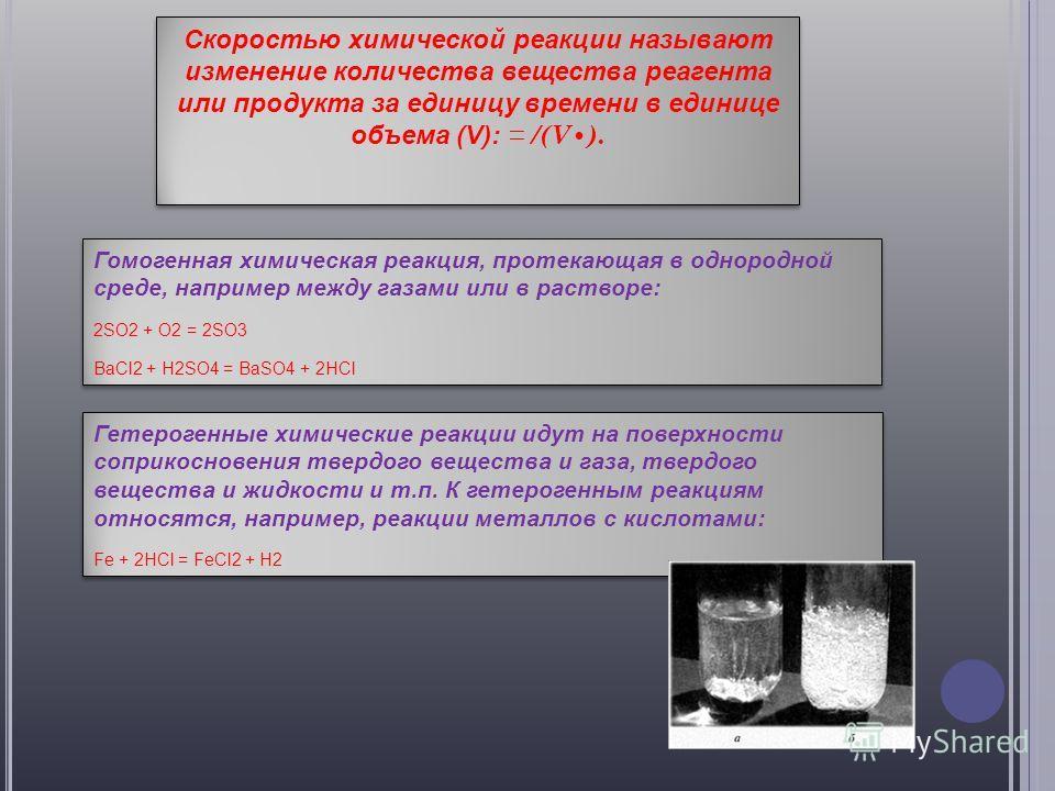 Скоростью химической реакции называют изменение количества вещества реагента или продукта за единицу времени в единице объема (V): = /(V). Гомогенная химическая реакция, протекающая в однородной среде, например между газами или в растворе: 2SO2 + O2