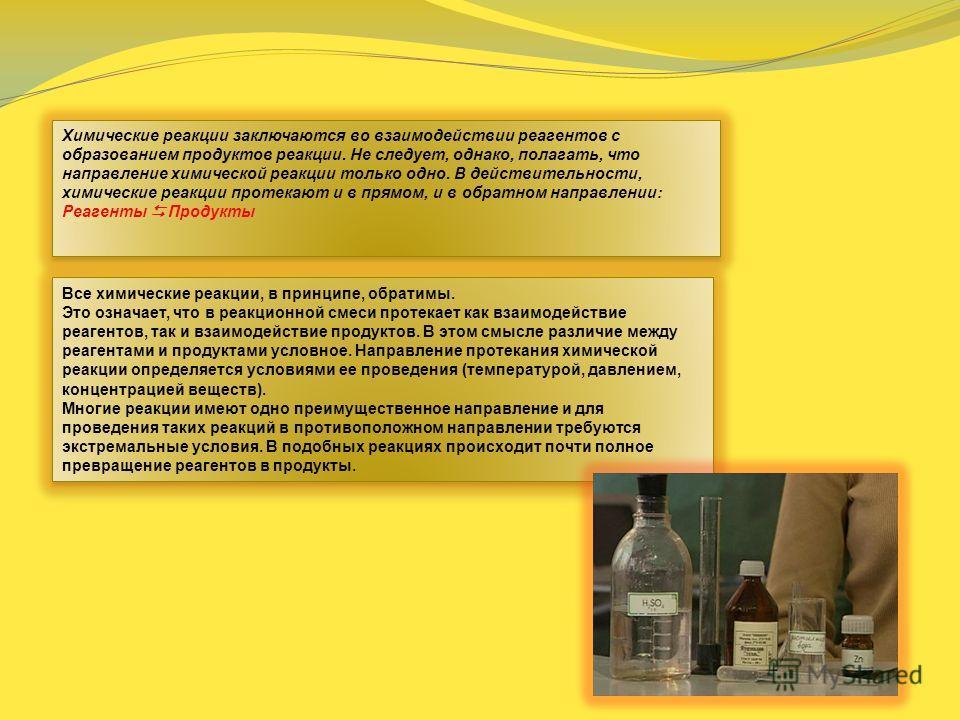 Химические реакции заключаются во взаимодействии реагентов с образованием продуктов реакции. Не следует, однако, полагать, что направление химической реакции только одно. В действительности, химические реакции протекают и в прямом, и в обратном напра