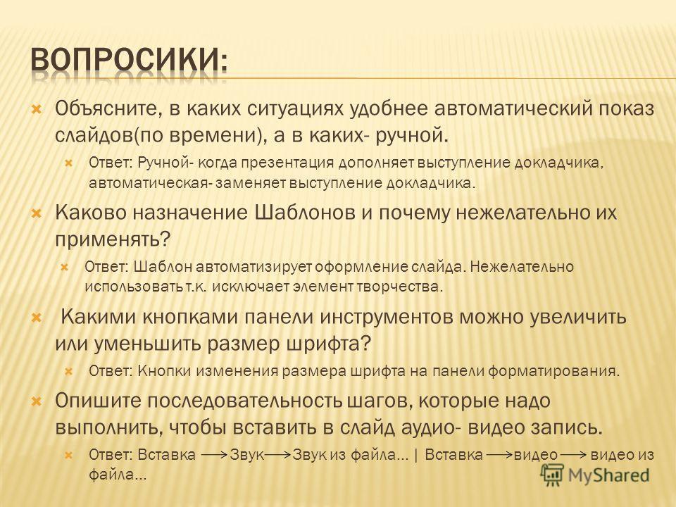 Объясните, в каких ситуациях удобнее автоматический показ слайдов(по времени), а в каких- ручной. Ответ: Ручной- когда презентация дополняет выступление докладчика, автоматическая- заменяет выступление докладчика. Каково назначение Шаблонов и почему