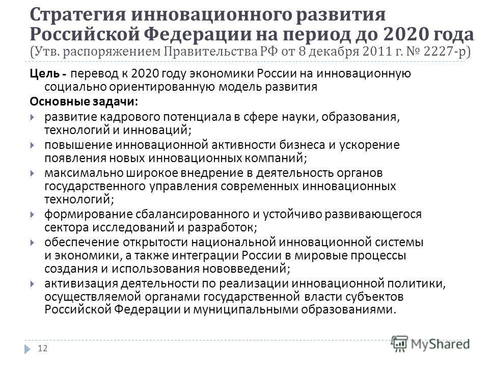 12 Цель - перевод к 2020 году экономики России на инновационную социально ориентированную модель развития Основные задачи : развитие кадрового потенциала в сфере науки, образования, технологий и инноваций ; повышение инновационной активности бизнеса