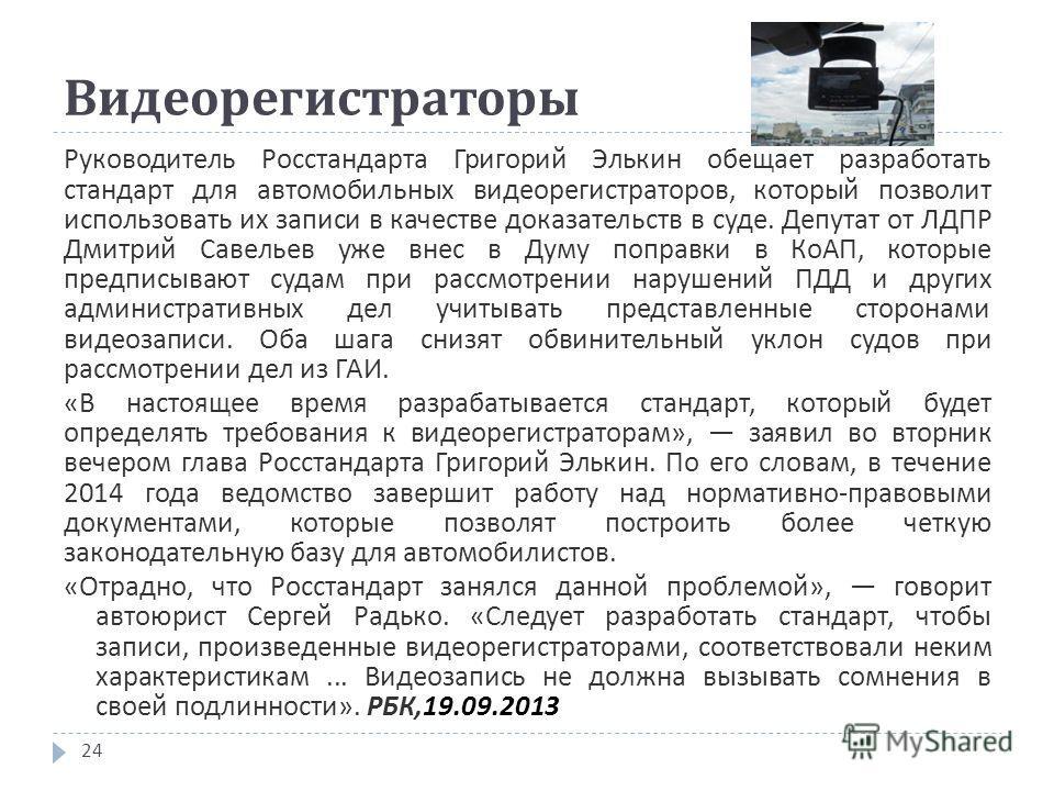 Видеорегистраторы 24 Руководитель Росстандарта Григорий Элькин обещает разработать стандарт для автомобильных видеорегистраторов, который позволит использовать их записи в качестве доказательств в суде. Депутат от ЛДПР Дмитрий Савельев уже внес в Дум