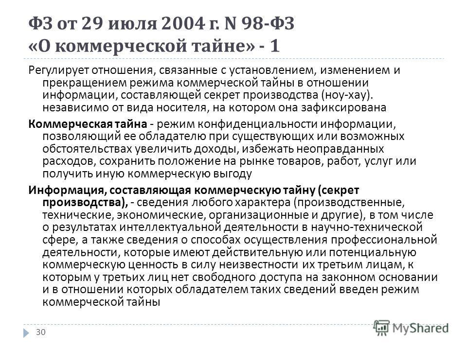 ФЗ от 29 июля 2004 г. N 98- ФЗ « О коммерческой тайне » - 1 30 Регулирует отношения, связанные с установлением, изменением и прекращением режима коммерческой тайны в отношении информации, составляющей секрет производства ( ноу - хау ). независимо от