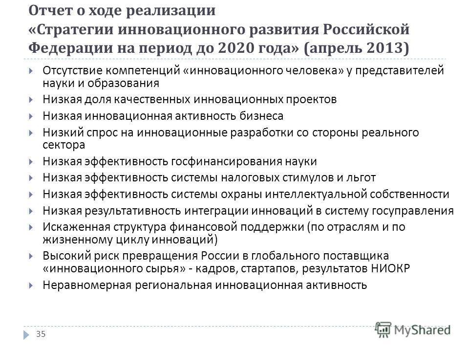 Отчет о ходе реализации « Стратегии инновационного развития Российской Федерации на период до 2020 года » ( апрель 2013) 35 Отсутствие компетенций « инновационного человека » у представителей науки и образования Низкая доля качественных инновационных