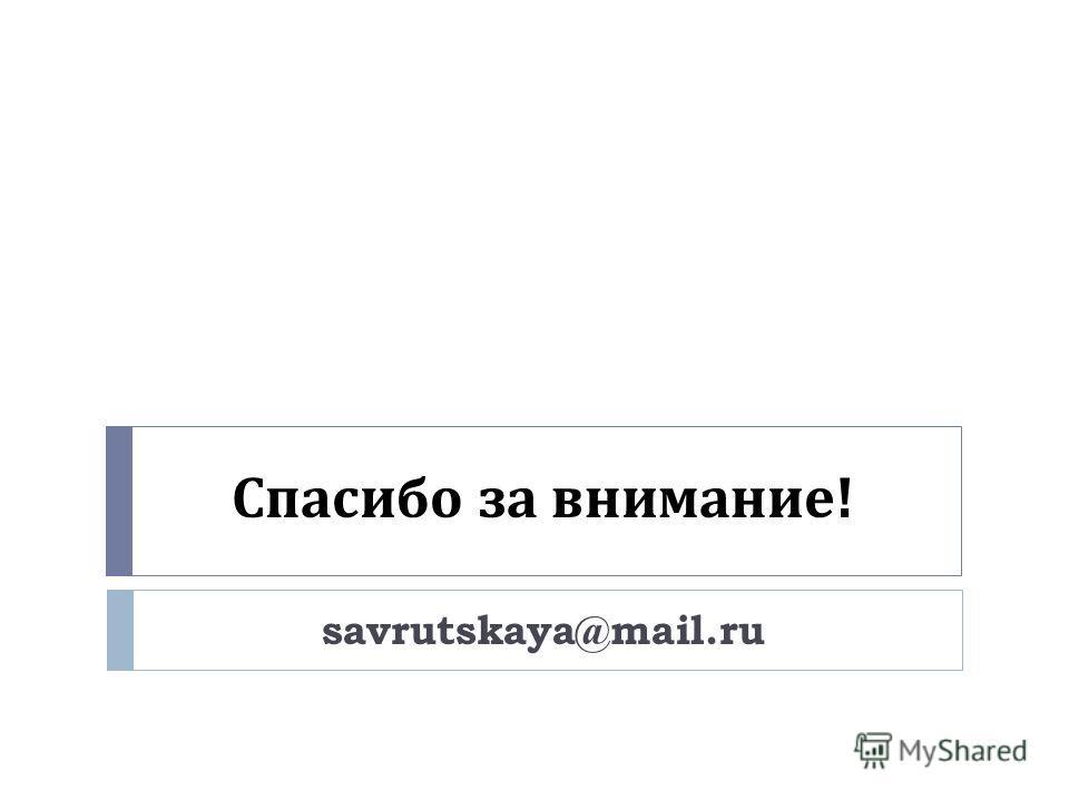 Спасибо за внимание ! savrutskaya@mail.ru