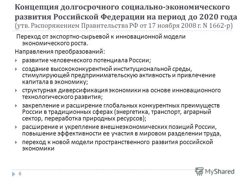 Концепция долгосрочного социально - экономического развития Российской Федерации на период до 2020 года ( утв. Распоряжением Правительства РФ от 17 ноября 2008 г. N 1662- р ) 6 Переход от экспортно - сырьевой к инновационной модели экономического рос