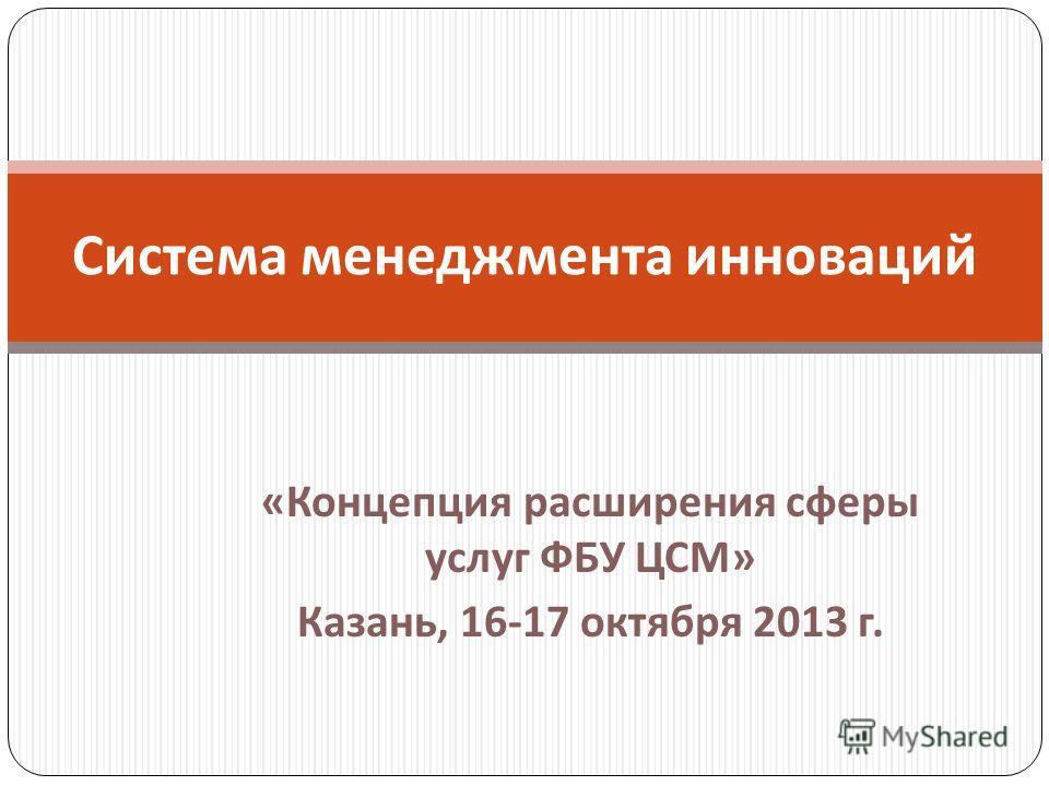 « Концепция расширения сферы услуг ФБУ ЦСМ » Казань, 16-17 октября 2013 г. Система менеджмента инноваций