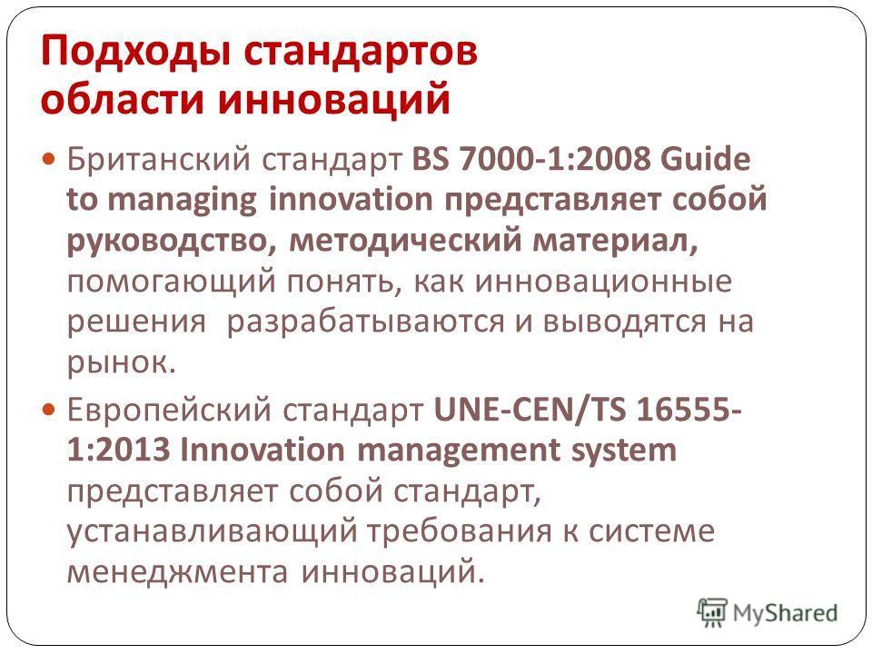 Подходы стандартов области инноваций Британский стандарт BS 7000-1:2008 Guide to managing innovation представляет собой руководство, методический материал, помогающий понять, как инновационные решения разрабатываются и выводятся на рынок. Европейский