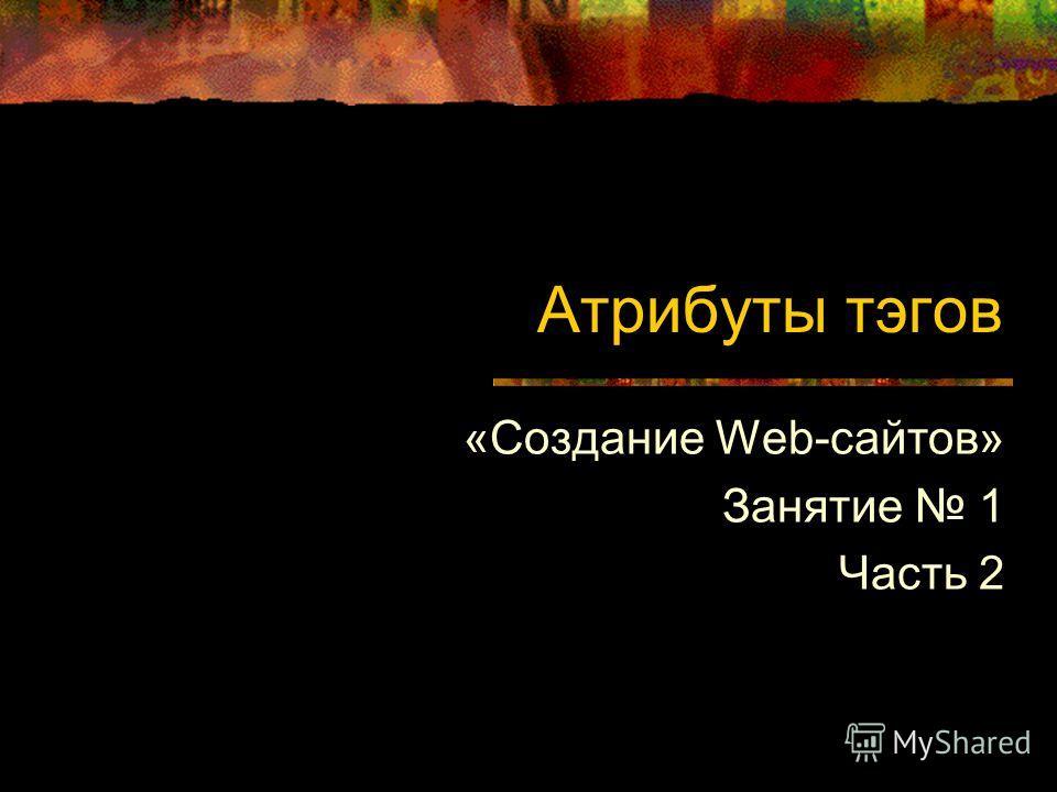 Атрибуты тэгов «Создание Web-сайтов» Занятие 1 Часть 2