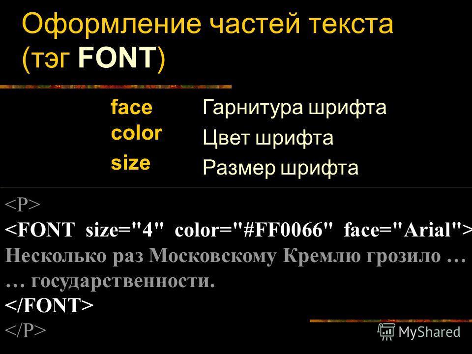 Оформление частей текста (тэг FONT) face color size Гарнитура шрифта Цвет шрифта Размер шрифта Несколько раз Московскому Кремлю грозило … … государственности.