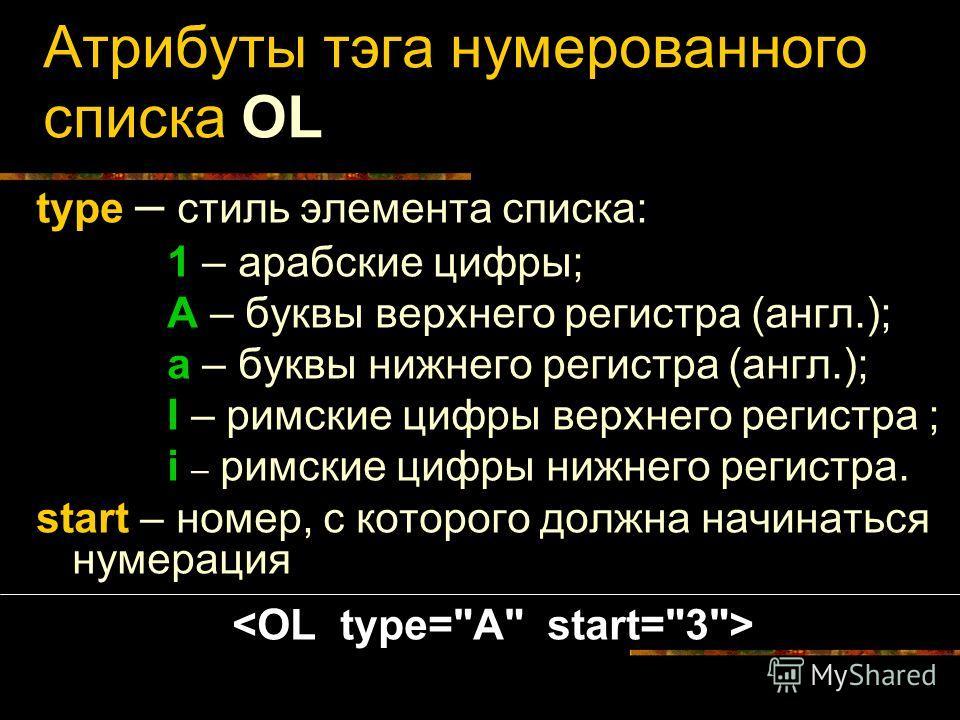 Атрибуты тэга нумерованного списка OL type – стиль элемента списка: 1 – арабские цифры; A – буквы верхнего регистра (англ.); a – буквы нижнего регистра (англ.); I – римские цифры верхнего регистра ; i – римские цифры нижнего регистра. start – номер,