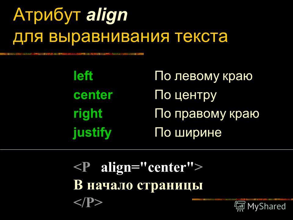 Атрибут align для выравнивания текста left center right justify По левому краю По центру По правому краю По ширине В начало страницы