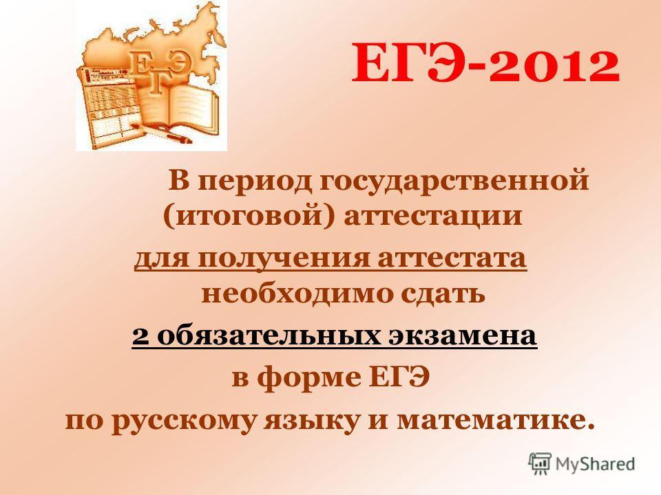 ЕГЭ-2012 В период государственной (итоговой) аттестации для получения аттестата необходимо сдать 2 обязательных экзамена в форме ЕГЭ по русскому языку и математике.
