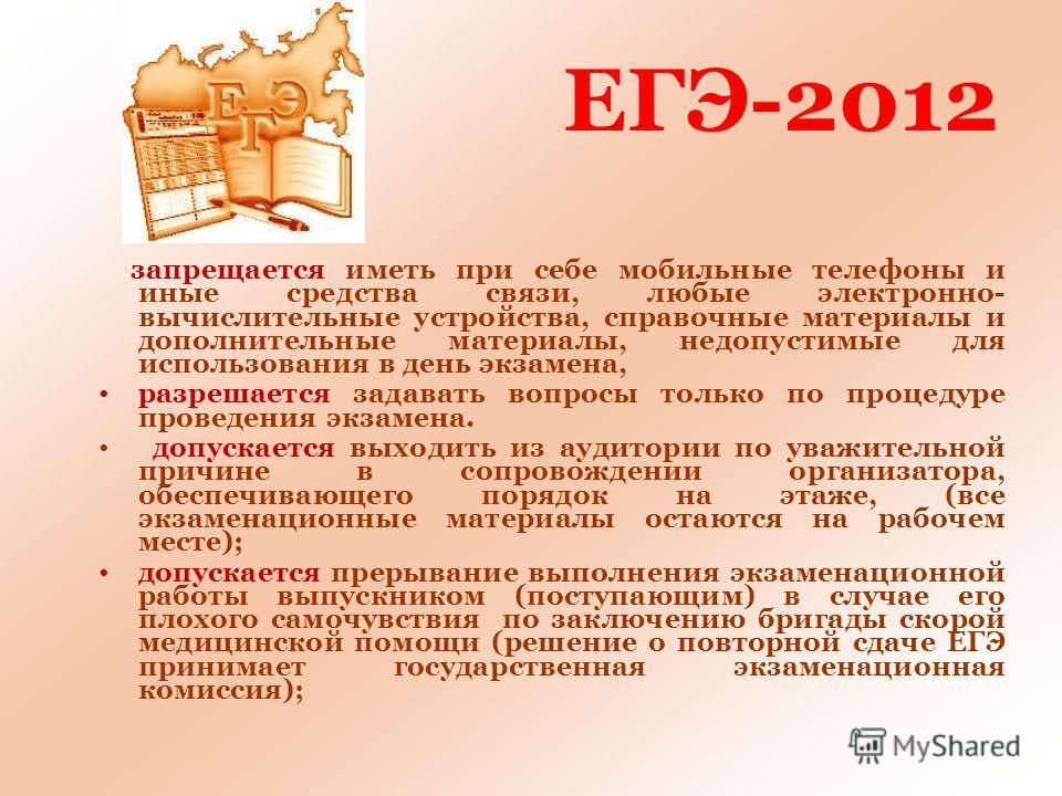 ЕГЭ-2012 запрещается иметь при себе мобильные телефоны и иные средства связи, любые электронно- вычислительные устройства, справочные материалы и дополнительные материалы, недопустимые для использования в день экзамена, разрешается задавать вопросы т