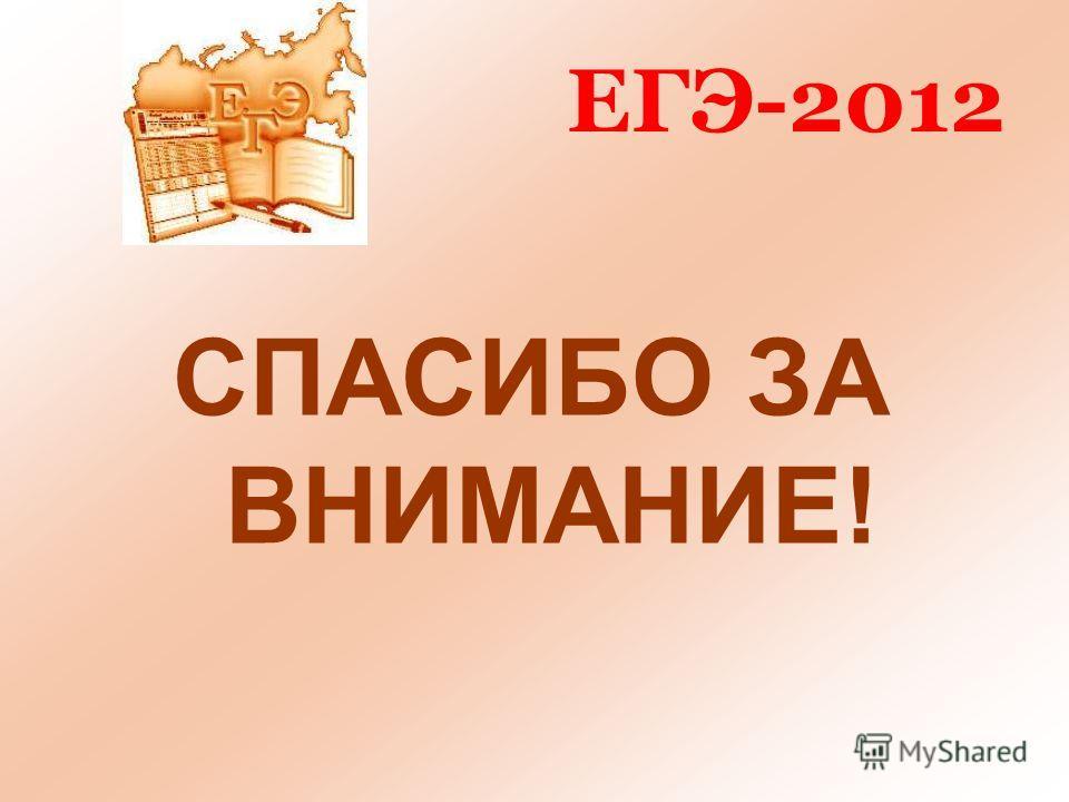 ЕГЭ-2012 СПАСИБО ЗА ВНИМАНИЕ!