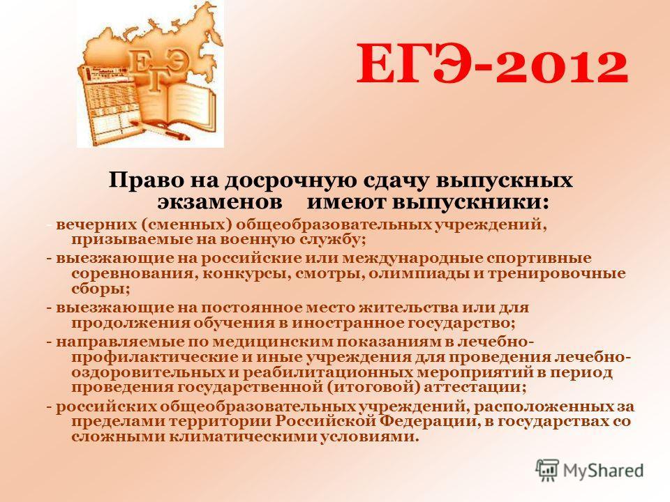 ЕГЭ-2012 Право на досрочную сдачу выпускных экзаменов имеют выпускники: - вечерних (сменных) общеобразовательных учреждений, призываемые на военную службу; - выезжающие на российские или международные спортивные соревнования, конкурсы, смотры, олимпи