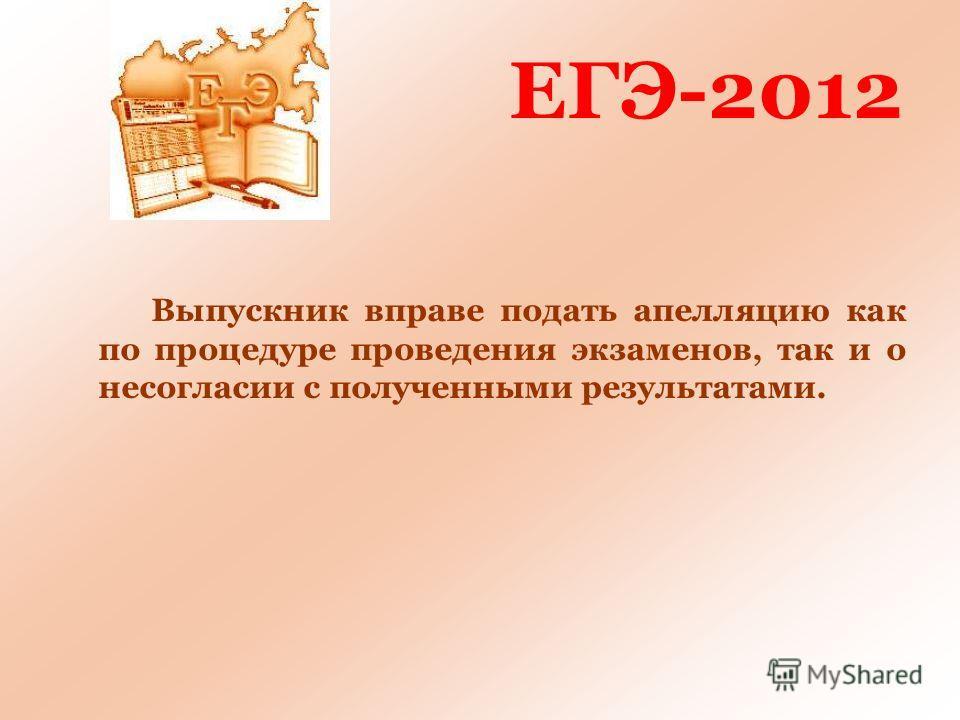 ЕГЭ-2012 Выпускник вправе подать апелляцию как по процедуре проведения экзаменов, так и о несогласии с полученными результатами.