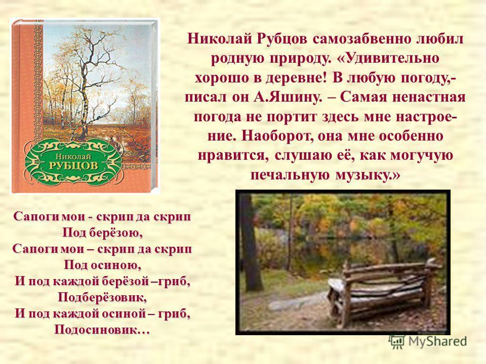 Николай Рубцов самозабвенно любил родную природу. «Удивительно хорошо в деревне! В любую погоду,- писал он А.Яшину. – Самая ненастная погода не портит здесь мне настрое- ние. Наоборот, она мне особенно нравится, слушаю её, как могучую печальную музык
