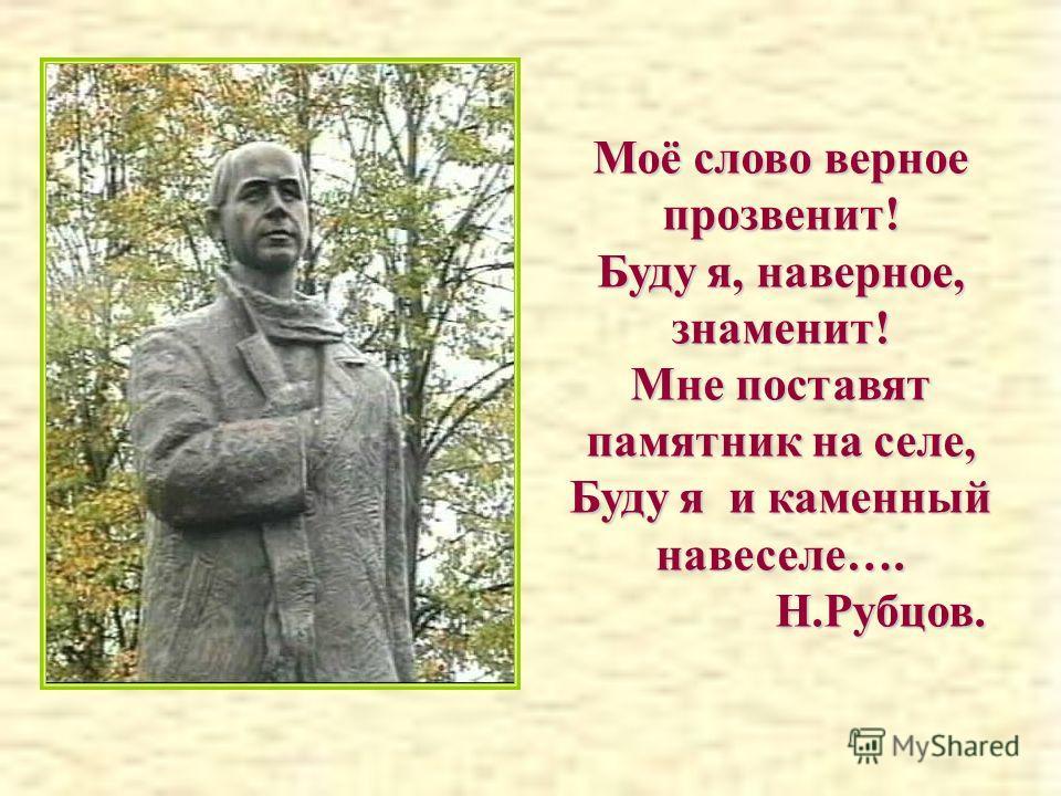 Моё слово верное прозвенит! Буду я, наверное, знаменит! Мне поставят памятник на селе, Буду я и каменный навеселе…. Н.Рубцов. Н.Рубцов.