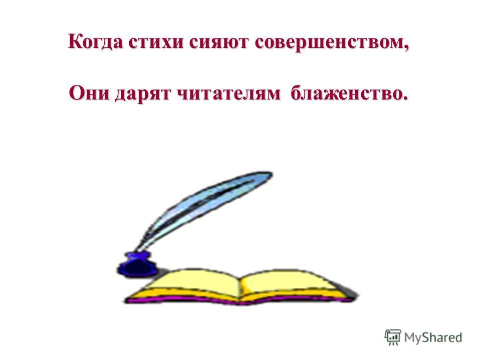 Когда стихи сияют совершенством, Они дарят читателям блаженство.