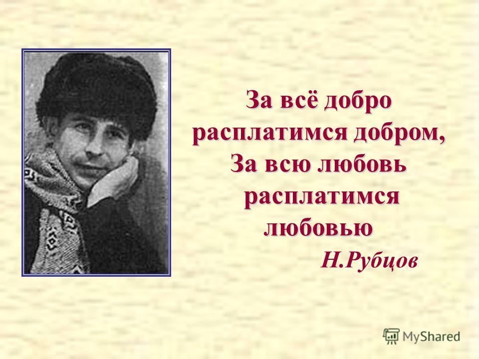 За всё добро расплатимся добром, За всю любовь расплатимся любовью расплатимся любовью Н.Рубцов