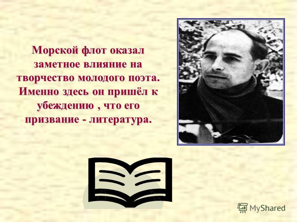Морской флот оказал заметное влияние на творчество молодого поэта. Именно здесь он пришёл к убеждению, что его призвание - литература.