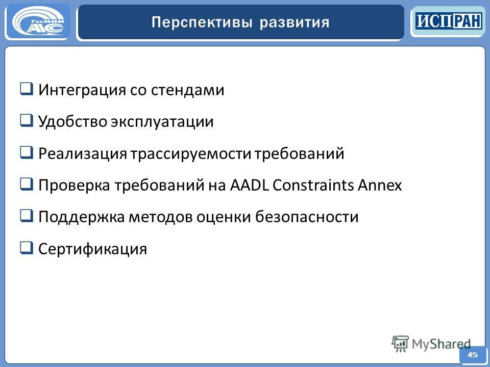 45 Перспективы развития 45 Интеграция со стендами Удобство эксплуатации Реализация трассируемости требований Проверка требований на AADL Constraints Annex Поддержка методов оценки безопасности Сертификация