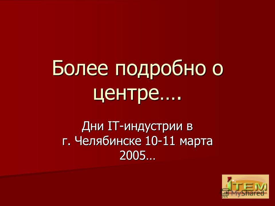 Более подробно о центре…. Дни IT-индустрии в г. Челябинске 10-11 марта 2005…