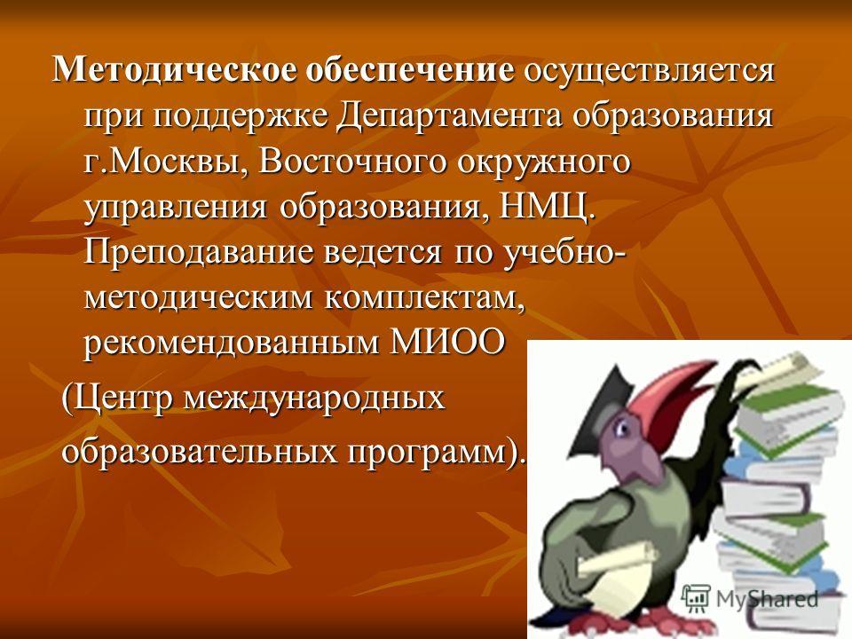Методическое обеспечение осуществляется при поддержке Департамента образования г.Москвы, Восточного окружного управления образования, НМЦ. Преподавание ведется по учебно- методическим комплектам, рекомендованным МИОО (Центр международных (Центр между