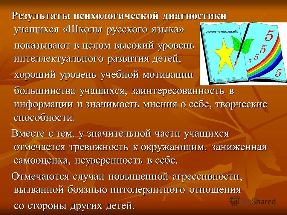 Результаты психологической диагностики учащихся «Школы русского языка» Результаты психологической диагностики учащихся «Школы русского языка» показывают в целом высокий уровень интеллектуального развития детей, показывают в целом высокий уровень инте