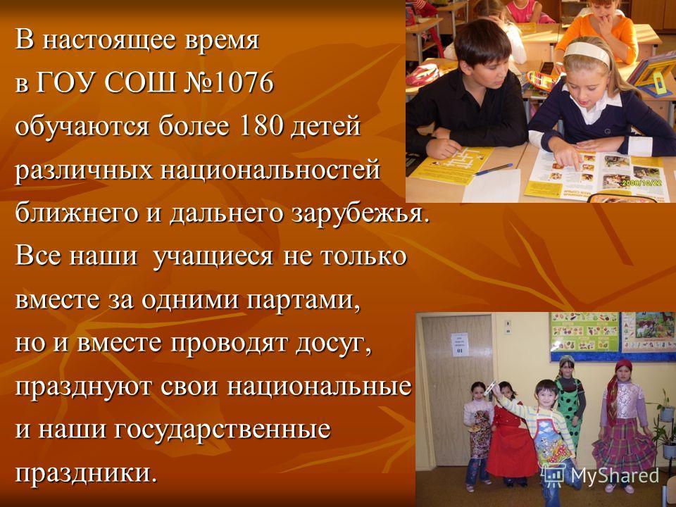 В настоящее время В настоящее время в ГОУ СОШ 1076 в ГОУ СОШ 1076 обучаются более 180 детей обучаются более 180 детей различных национальностей различных национальностей ближнего и дальнего зарубежья. ближнего и дальнего зарубежья. Все наши учащиеся