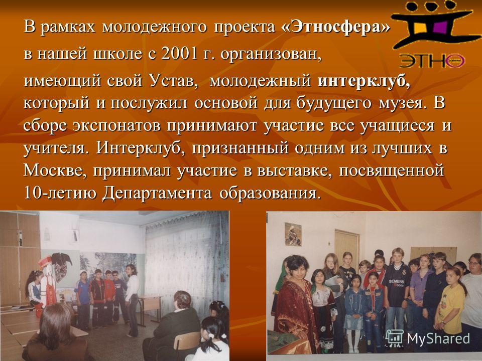 В рамках молодежного проекта «Этносфера» В рамках молодежного проекта «Этносфера» в нашей школе с 2001 г. организован, в нашей школе с 2001 г. организован, имеющий свой Устав, молодежный интерклуб, который и послужил основой для будущего музея. В сбо