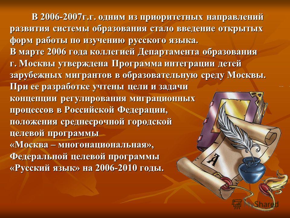 В 2006-2007г.г. одним из приоритетных направлений развития системы образования стало введение открытых форм работы по изучению русского языка. В марте 2006 года коллегией Департамента образования г. Москвы утверждена Программа интеграции детей зарубе